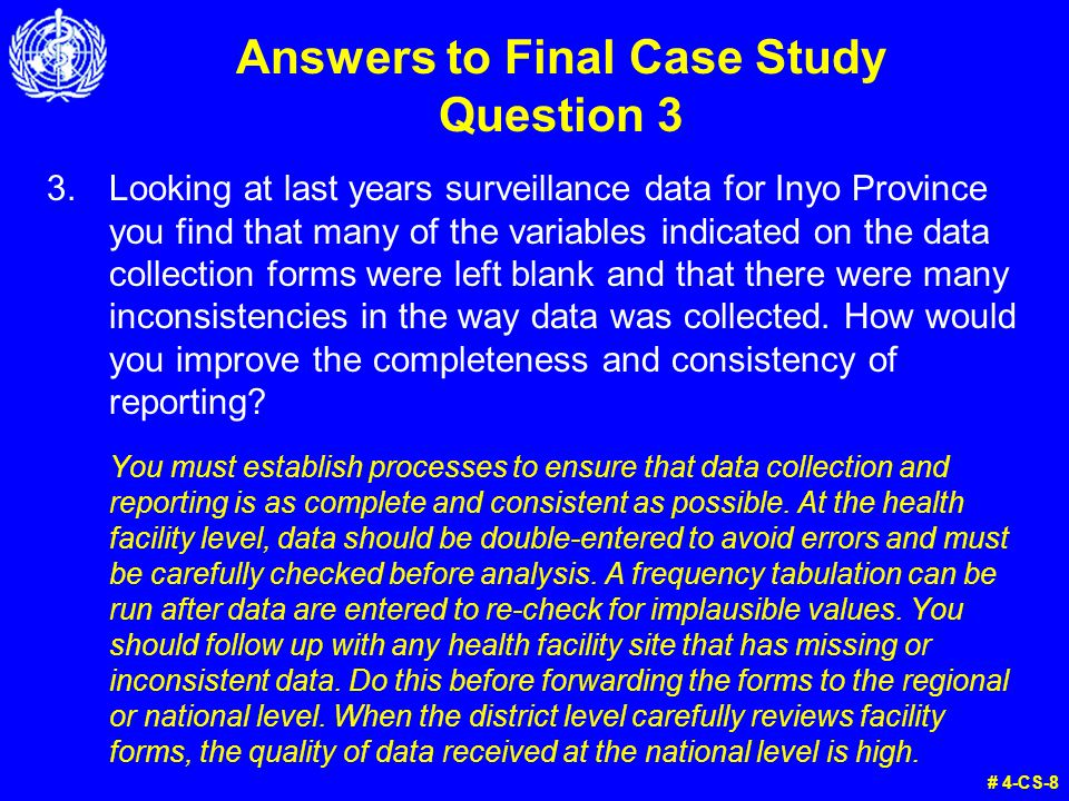 Answers to Final Case Study Question 3 3.Looking at last years surveillance data for Inyo Province you find that many of the variables indicated on the data collection forms were left blank and that there were many inconsistencies in the way data was collected.