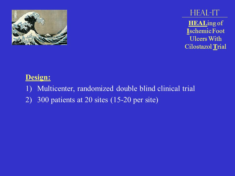 Design: 1)Multicenter, randomized double blind clinical trial 2)300 patients at 20 sites (15-20 per site) HEAL-IT HEALing of Ischemic Foot Ulcers With Cilostazol Trial