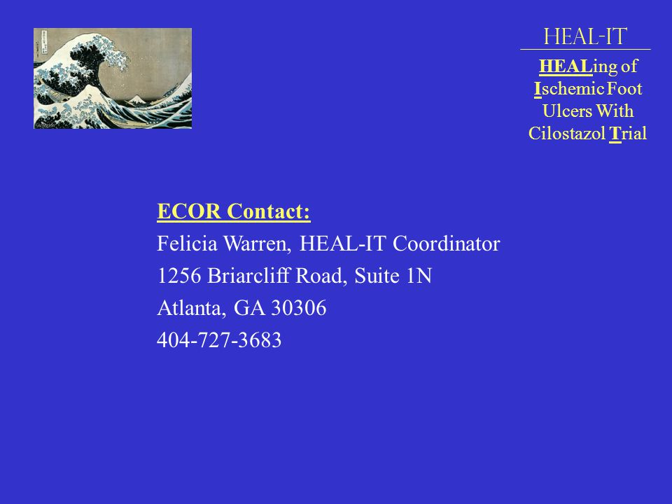 ECOR Contact: Felicia Warren, HEAL-IT Coordinator 1256 Briarcliff Road, Suite 1N Atlanta, GA 30306 404-727-3683 HEAL-IT HEALing of Ischemic Foot Ulcers With Cilostazol Trial