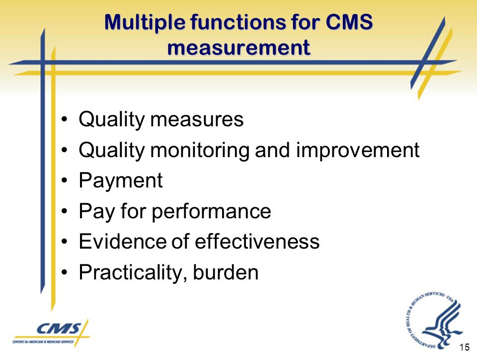 15 Multiple functions for CMS measurement Quality measures Quality monitoring and improvement Payment Pay for performance Evidence of effectiveness Practicality, burden