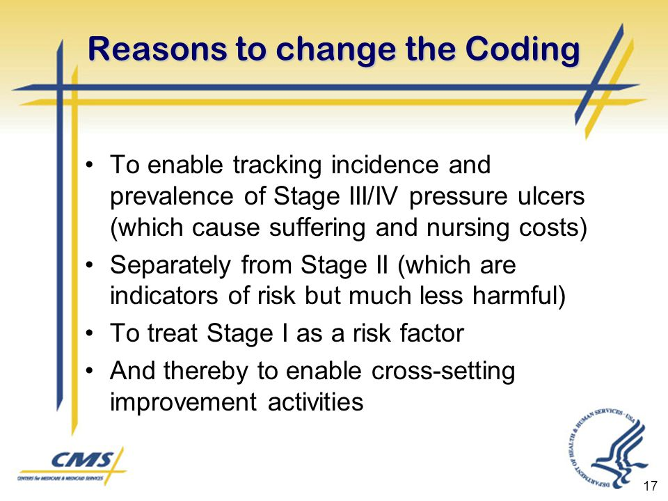 17 Reasons to change the Coding To enable tracking incidence and prevalence of Stage III/IV pressure ulcers (which cause suffering and nursing costs) Separately from Stage II (which are indicators of risk but much less harmful) To treat Stage I as a risk factor And thereby to enable cross-setting improvement activities