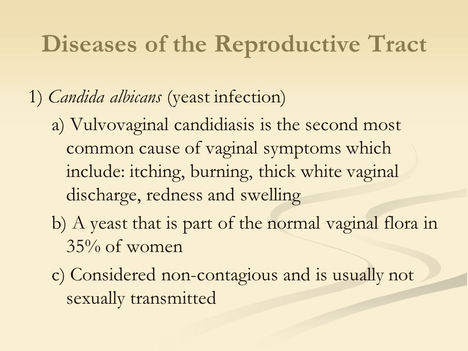 Diseases of the Reproductive Tract 1) Candida albicans (yeast infection) a) Vulvovaginal candidiasis is the second most common cause of vaginal symptoms which include: itching, burning, thick white vaginal discharge, redness and swelling b) A yeast that is part of the normal vaginal flora in 35% of women c) Considered non-contagious and is usually not sexually transmitted