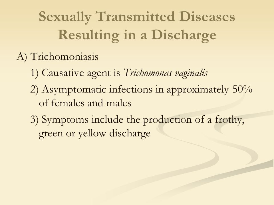 Sexually Transmitted Diseases Resulting in a Discharge A) Trichomoniasis 1) Causative agent is Trichomonas vaginalis 2) Asymptomatic infections in app