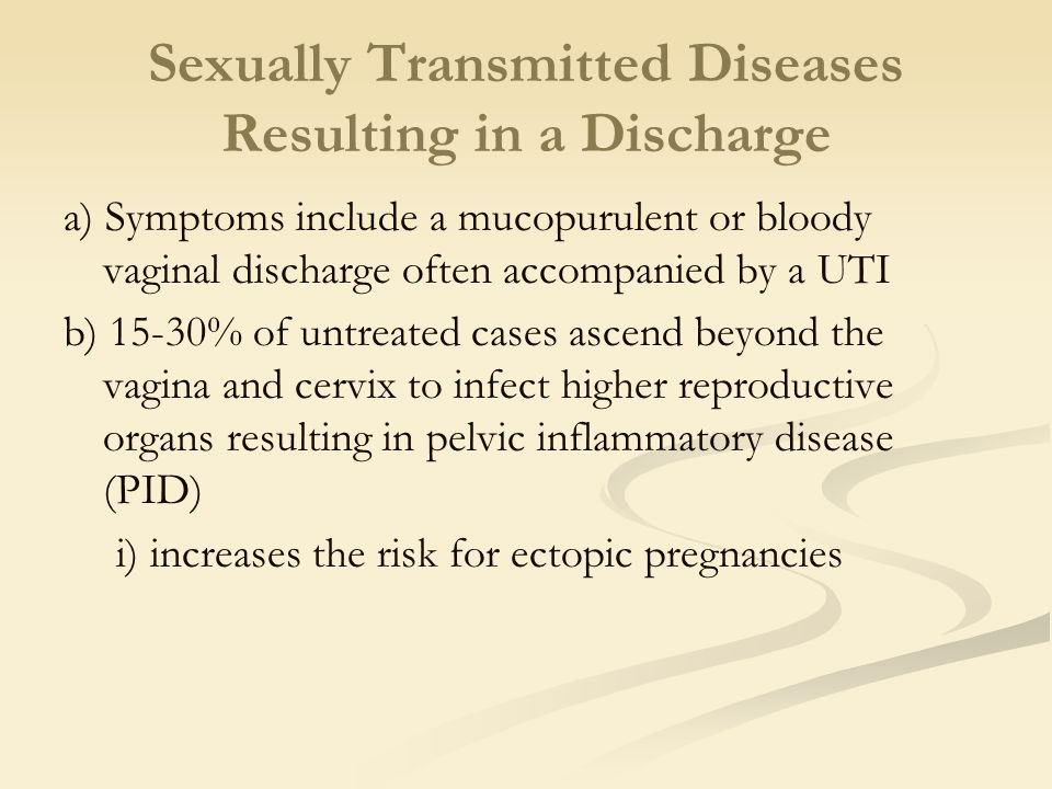 Sexually Transmitted Diseases Resulting in a Discharge a) Symptoms include a mucopurulent or bloody vaginal discharge often accompanied by a UTI b) 15-30% of untreated cases ascend beyond the vagina and cervix to infect higher reproductive organs resulting in pelvic inflammatory disease (PID) i) increases the risk for ectopic pregnancies