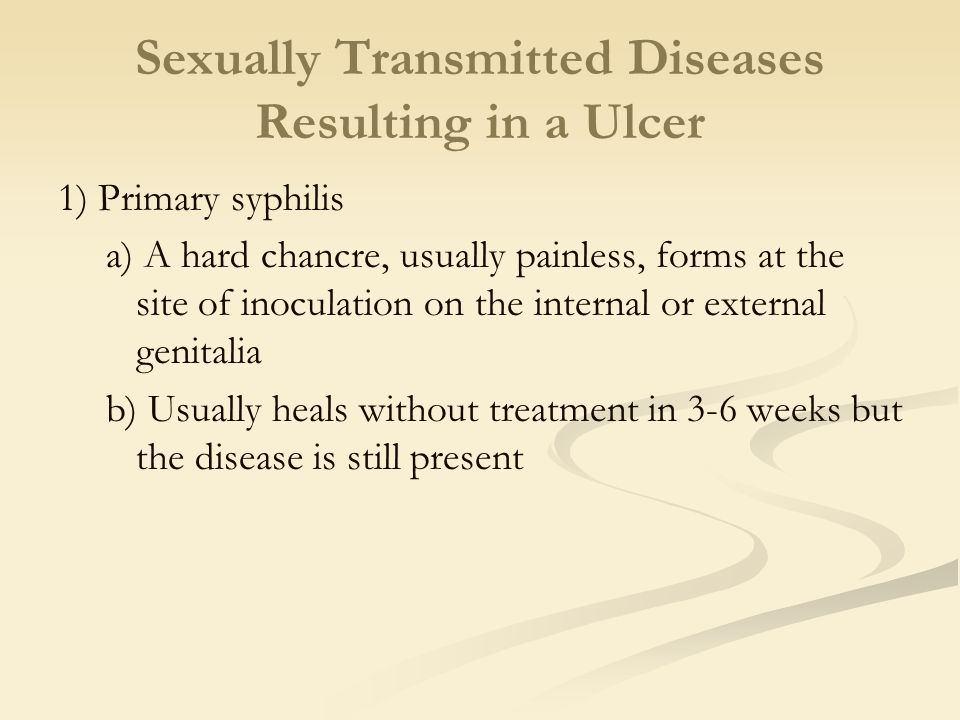 Sexually Transmitted Diseases Resulting in a Ulcer 1) Primary syphilis a) A hard chancre, usually painless, forms at the site of inoculation on the in