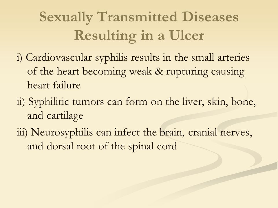 Sexually Transmitted Diseases Resulting in a Ulcer i) Cardiovascular syphilis results in the small arteries of the heart becoming weak & rupturing causing heart failure ii) Syphilitic tumors can form on the liver, skin, bone, and cartilage iii) Neurosyphilis can infect the brain, cranial nerves, and dorsal root of the spinal cord