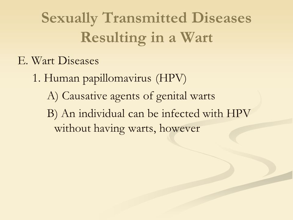 Sexually Transmitted Diseases Resulting in a Wart E. Wart Diseases 1. Human papillomavirus (HPV) A) Causative agents of genital warts B) An individual