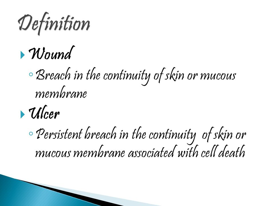  Wound ◦ Breach in the continuity of skin or mucous membrane  Ulcer ◦ Persistent breach in the continuity of skin or mucous membrane associated with