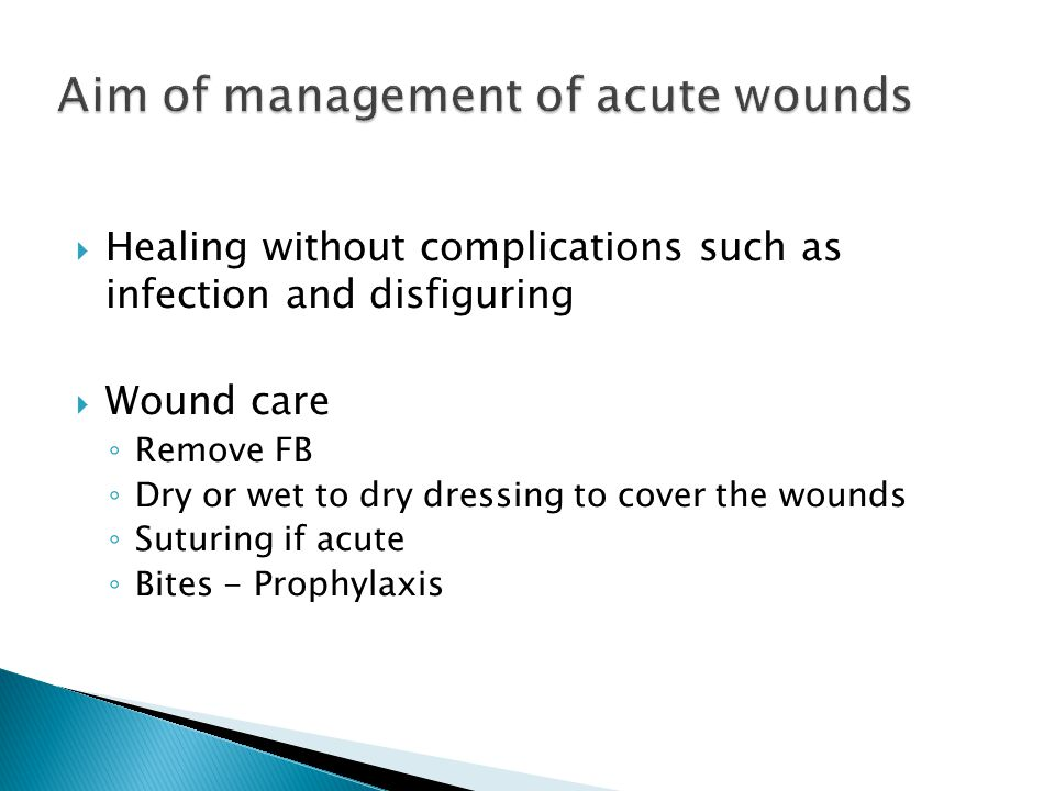  Healing without complications such as infection and disfiguring  Wound care ◦ Remove FB ◦ Dry or wet to dry dressing to cover the wounds ◦ Suturing