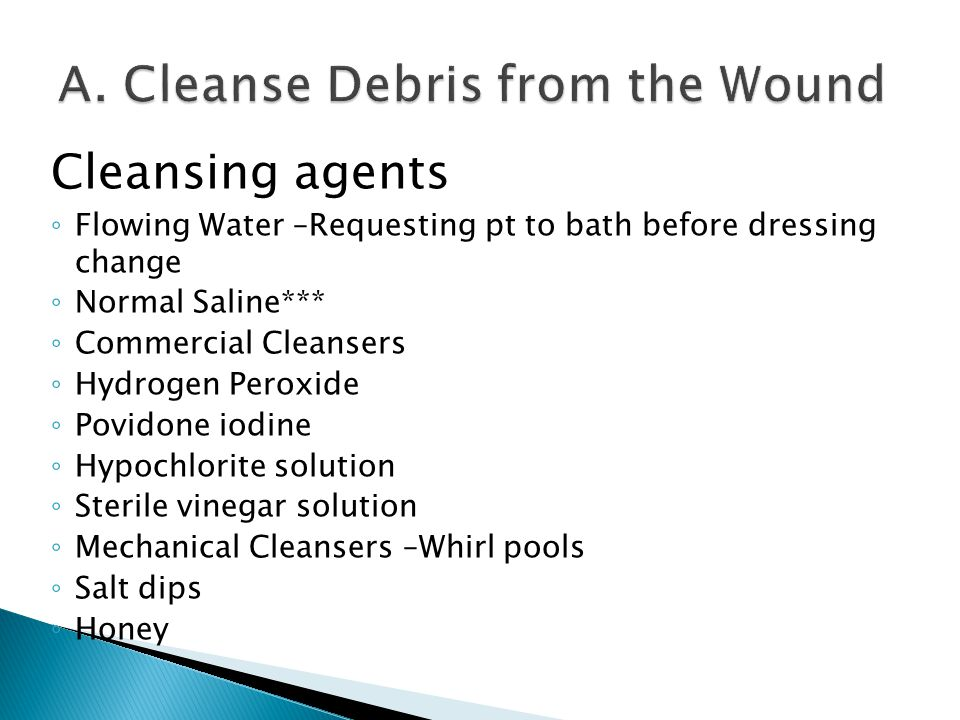 Cleansing agents ◦ Flowing Water –Requesting pt to bath before dressing change ◦ Normal Saline*** ◦ Commercial Cleansers ◦ Hydrogen Peroxide ◦ Povidon