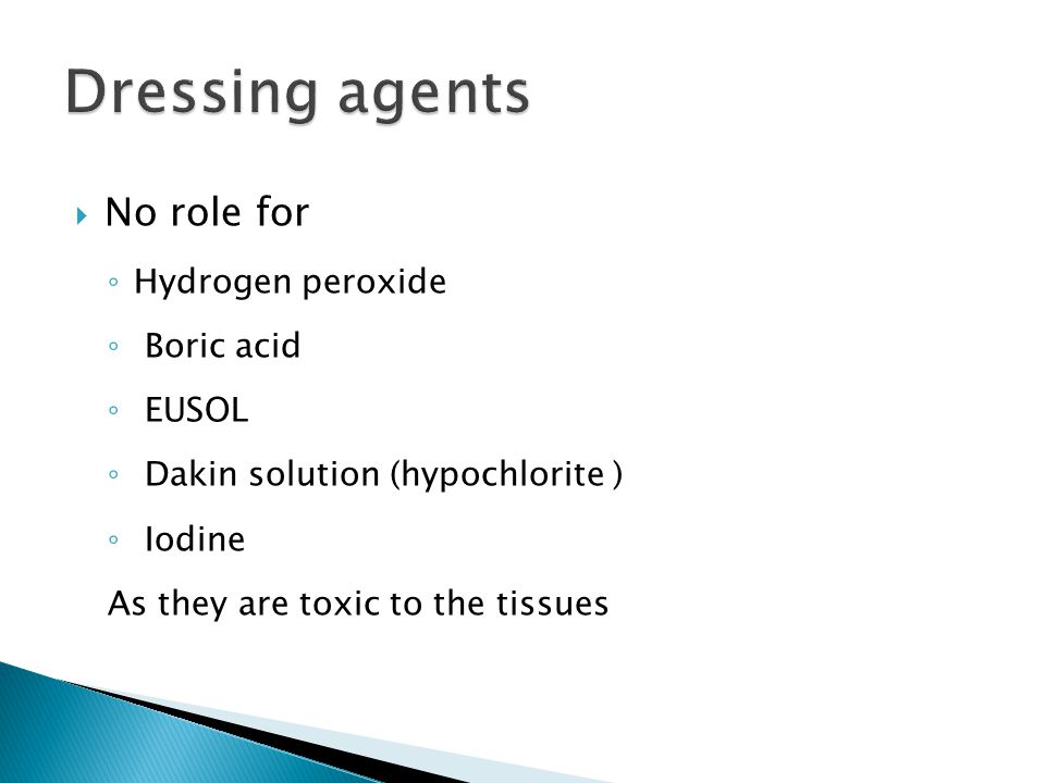 No role for ◦ Hydrogen peroxide ◦ Boric acid ◦ EUSOL ◦ Dakin solution (hypochlorite ) ◦ Iodine As they are toxic to the tissues