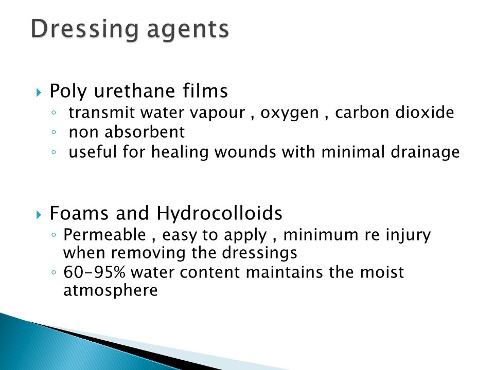  Poly urethane films ◦ transmit water vapour, oxygen, carbon dioxide ◦ non absorbent ◦ useful for healing wounds with minimal drainage  Foams and Hy