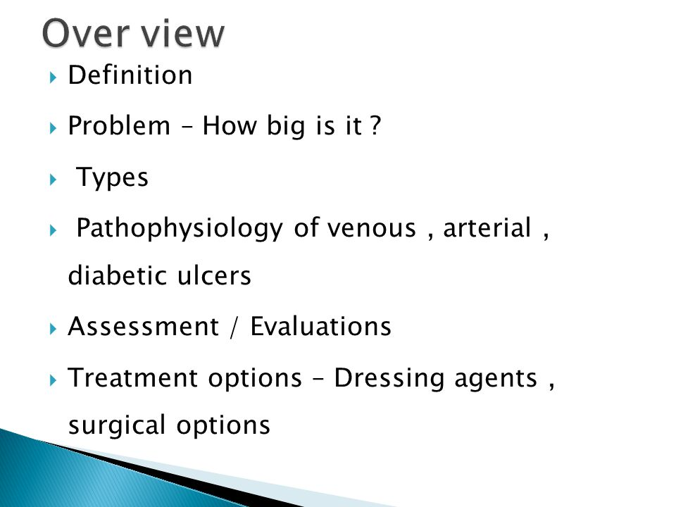  Definition  Problem – How big is it ?  Types  Pathophysiology of venous, arterial, diabetic ulcers  Assessment / Evaluations  Treatment options