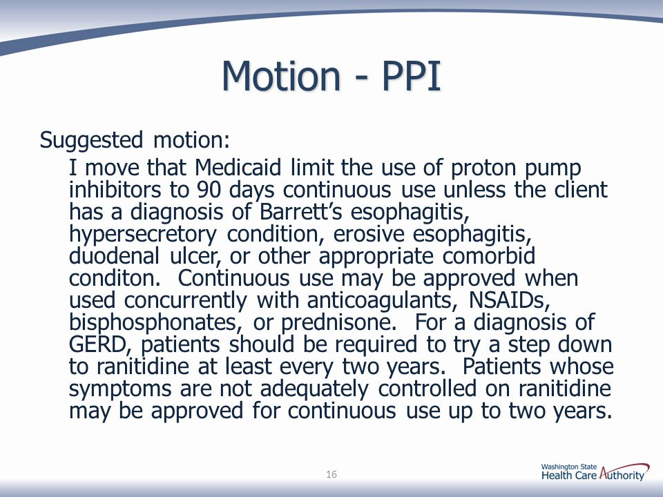 Motion - PPI Suggested motion: I move that Medicaid limit the use of proton pump inhibitors to 90 days continuous use unless the client has a diagnosis of Barrett's esophagitis, hypersecretory condition, erosive esophagitis, duodenal ulcer, or other appropriate comorbid conditon.