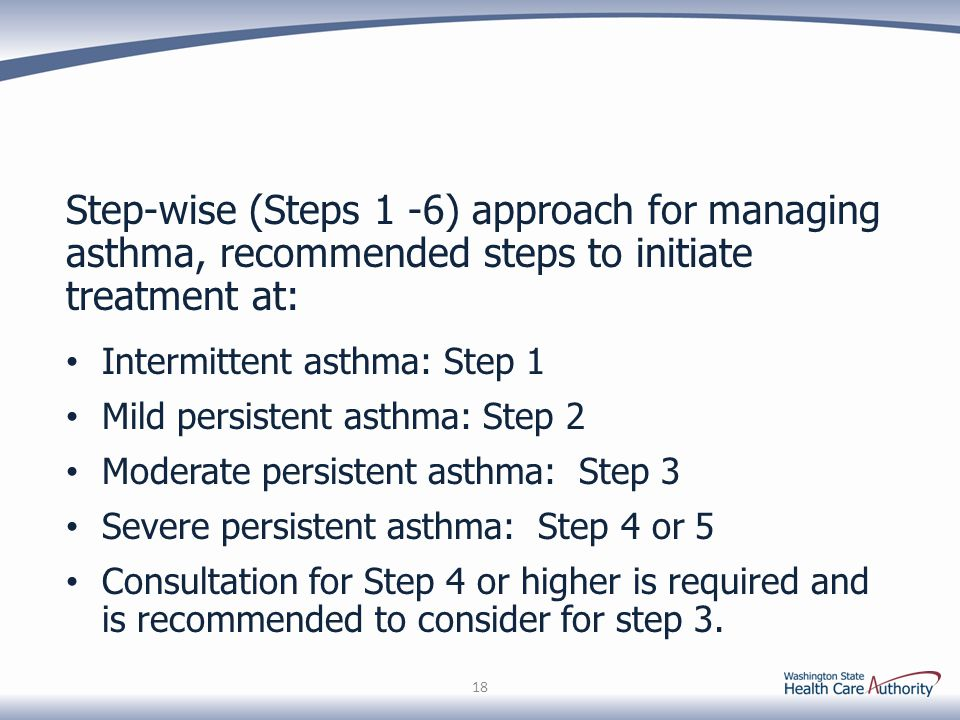 Step-wise (Steps 1 -6) approach for managing asthma, recommended steps to initiate treatment at: Intermittent asthma: Step 1 Mild persistent asthma: Step 2 Moderate persistent asthma: Step 3 Severe persistent asthma: Step 4 or 5 Consultation for Step 4 or higher is required and is recommended to consider for step 3.