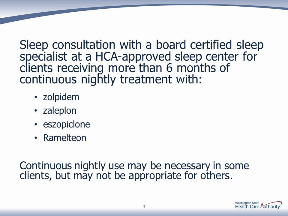 Sleep consultation with a board certified sleep specialist at a HCA-approved sleep center for clients receiving more than 6 months of continuous nightly treatment with: zolpidem zaleplon eszopiclone Ramelteon Continuous nightly use may be necessary in some clients, but may not be appropriate for others.