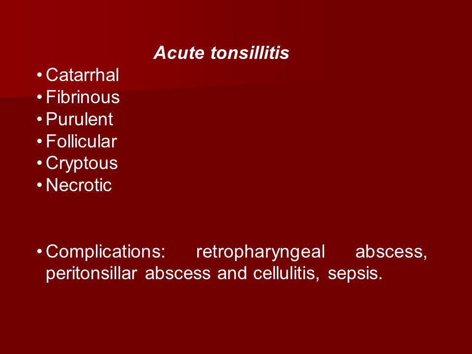 Acute tonsillitis Catarrhal Fibrinous Purulent Follicular Cryptous Necrotic Complications: retropharyngeal abscess, peritonsillar abscess and cellulit