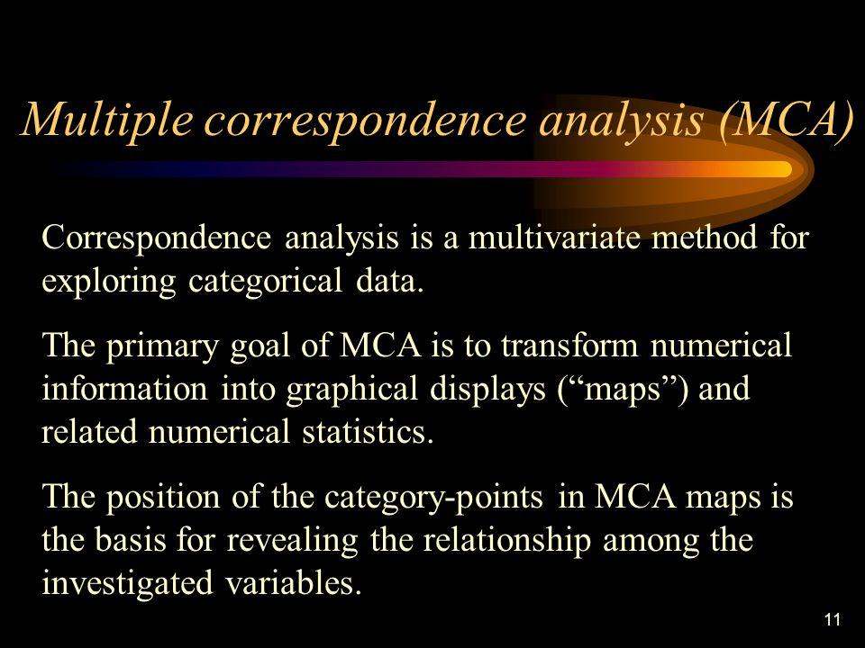 11 Multiple correspondence analysis (MCA) Correspondence analysis is a multivariate method for exploring categorical data.