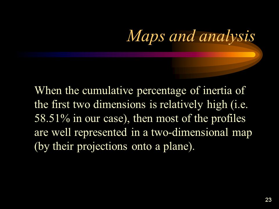 23 Maps and analysis When the cumulative percentage of inertia of the first two dimensions is relatively high (i.e.