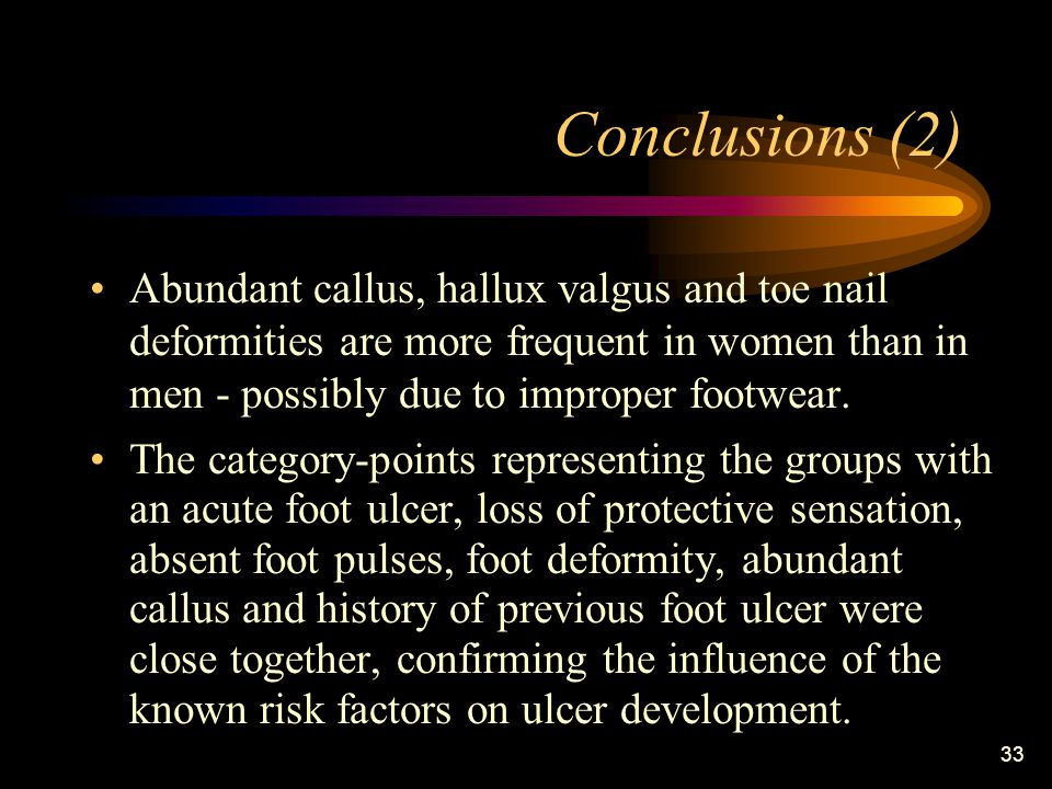 33 Conclusions (2) Abundant callus, hallux valgus and toe nail deformities are more frequent in women than in men - possibly due to improper footwear.