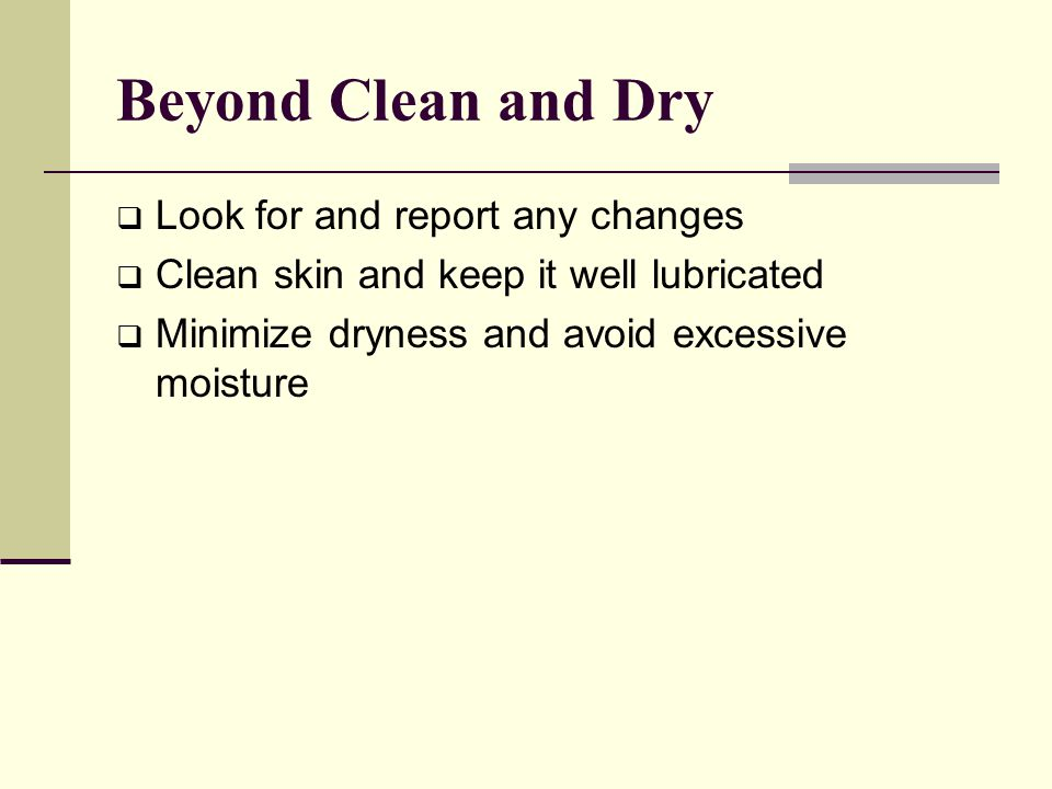 Beyond Clean and Dry  Look for and report any changes  Clean skin and keep it well lubricated  Minimize dryness and avoid excessive moisture
