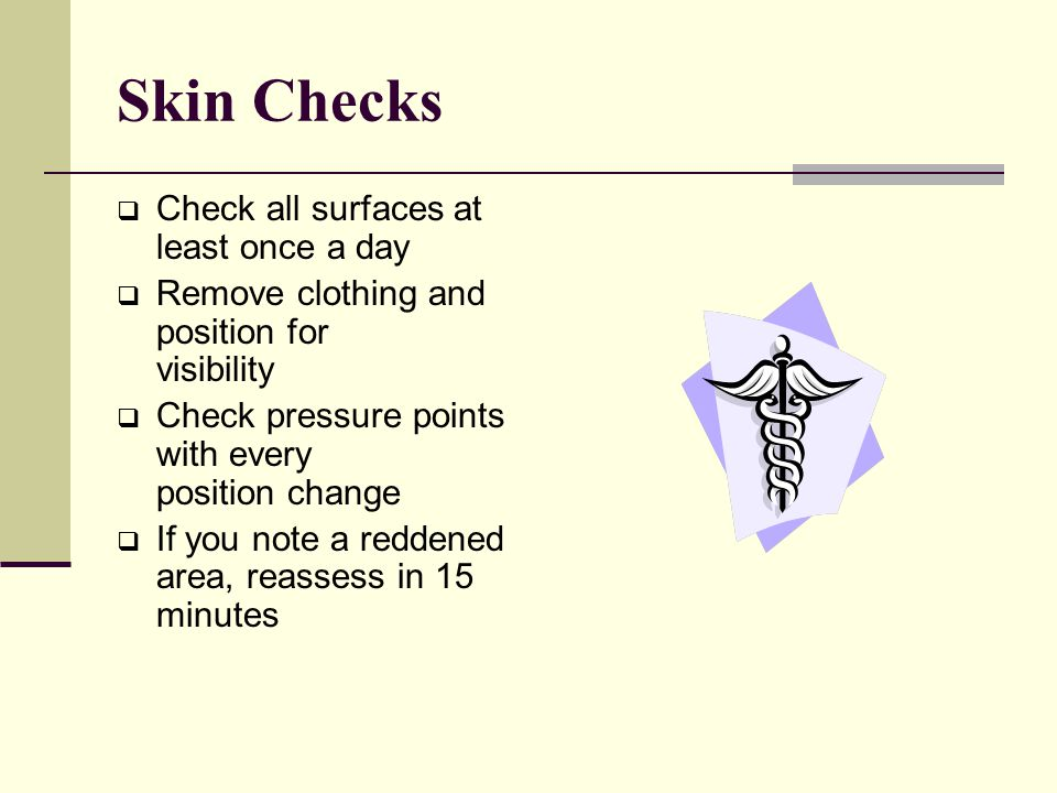 Skin Checks  Check all surfaces at least once a day  Remove clothing and position for visibility  Check pressure points with every position change