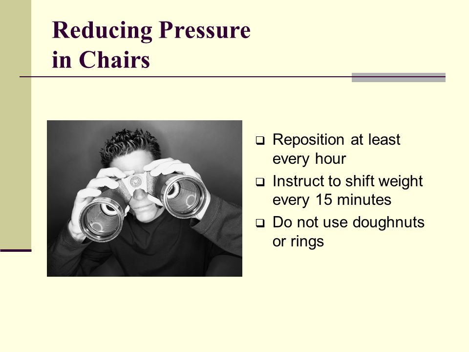 Reducing Pressure in Chairs  Reposition at least every hour  Instruct to shift weight every 15 minutes  Do not use doughnuts or rings