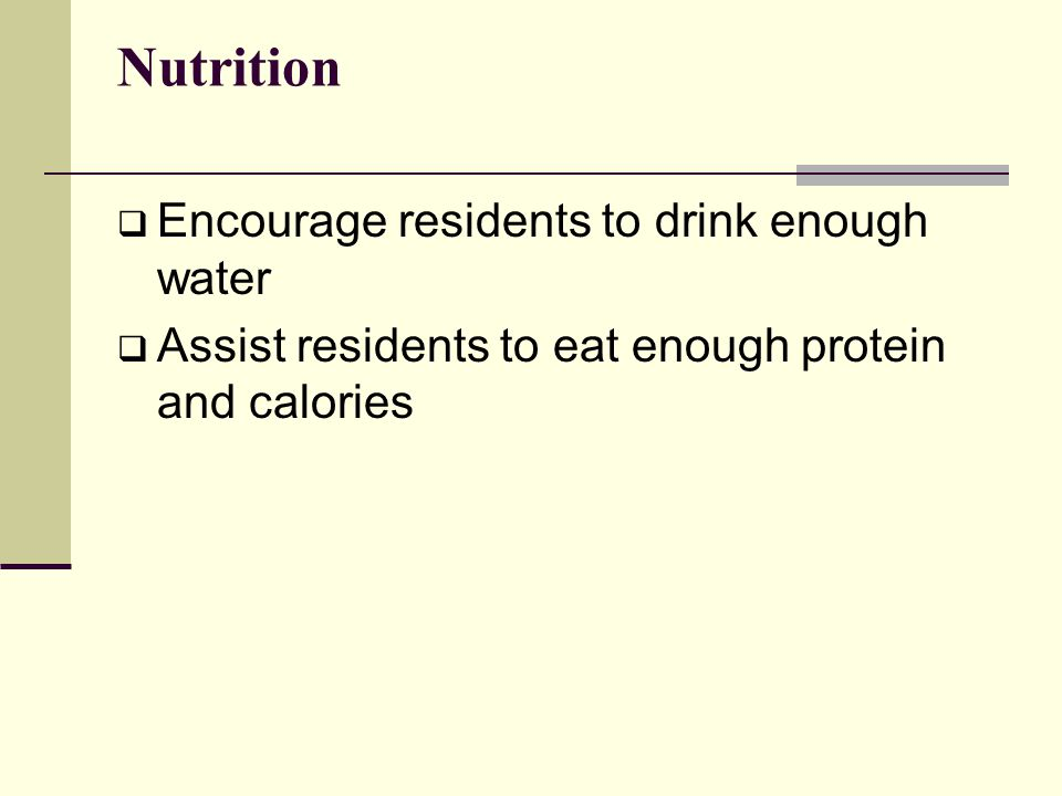 Nutrition  Encourage residents to drink enough water  Assist residents to eat enough protein and calories