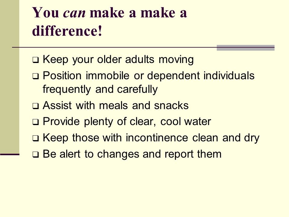 You can make a make a difference!  Keep your older adults moving  Position immobile or dependent individuals frequently and carefully  Assist with