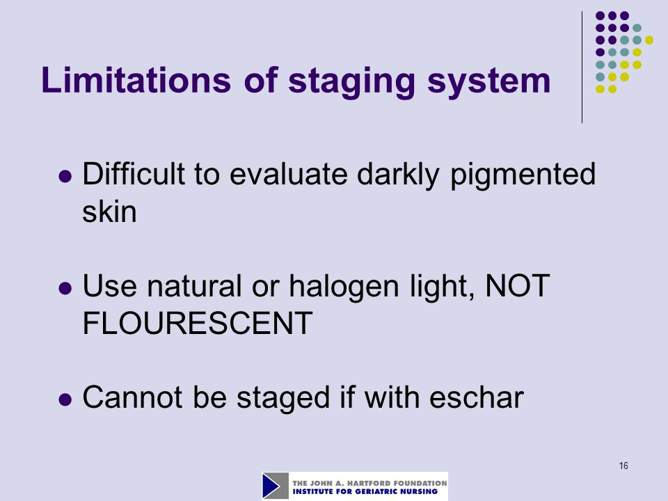 16 Limitations of staging system Difficult to evaluate darkly pigmented skin Use natural or halogen light, NOT FLOURESCENT Cannot be staged if with eschar
