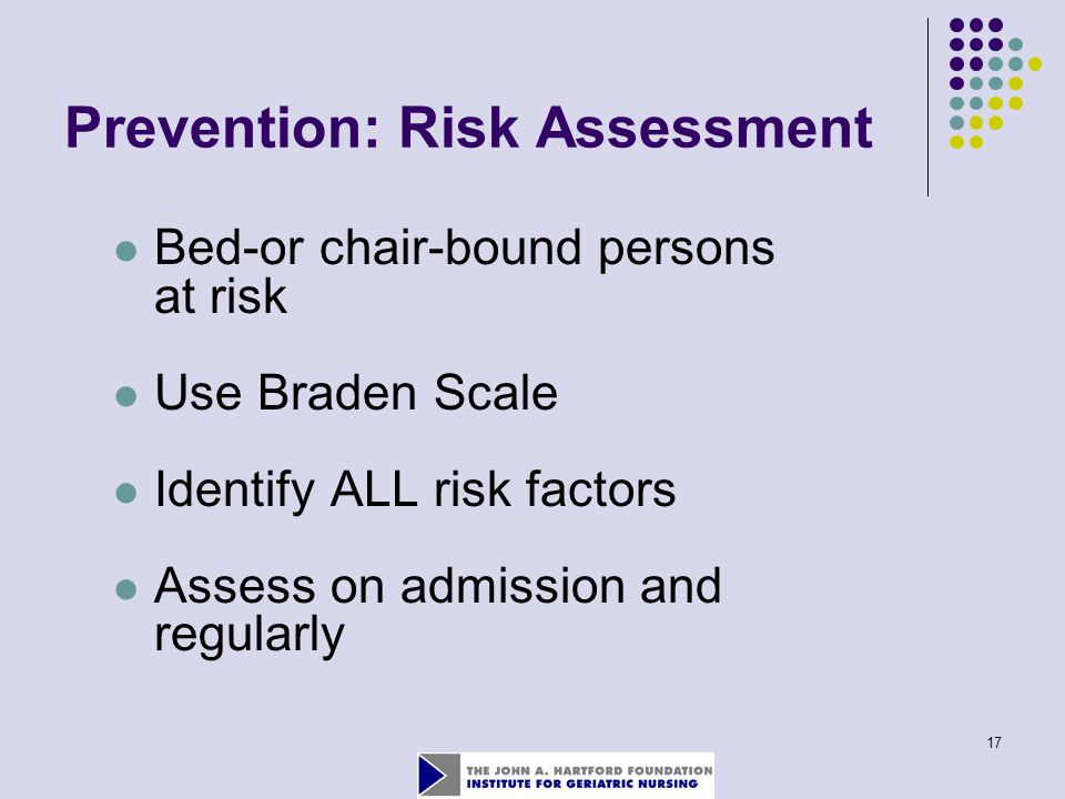 17 Prevention: Risk Assessment Bed-or chair-bound persons at risk Use Braden Scale Identify ALL risk factors Assess on admission and regularly
