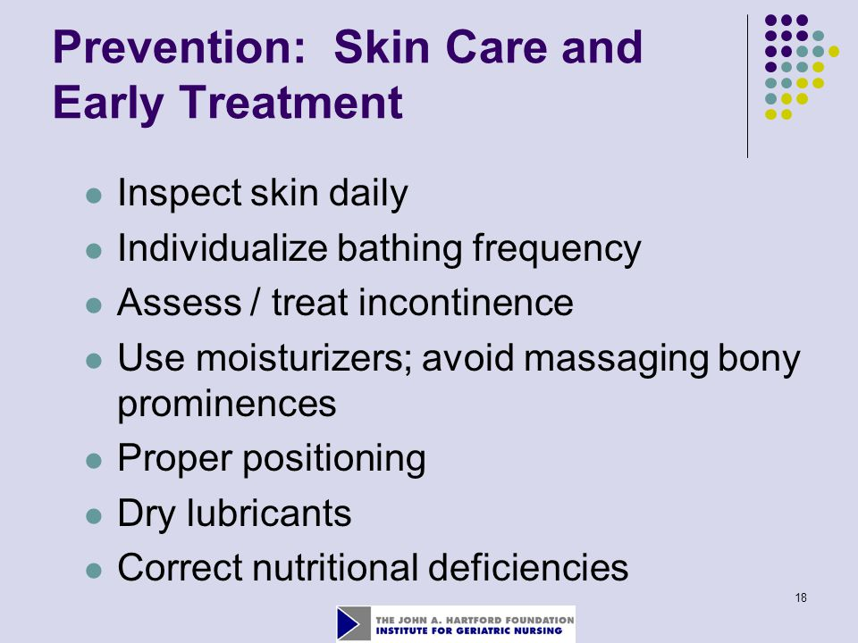 18 Prevention: Skin Care and Early Treatment Inspect skin daily Individualize bathing frequency Assess / treat incontinence Use moisturizers; avoid ma