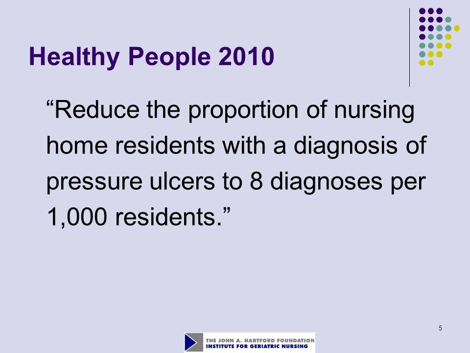 """5 Healthy People 2010 """"Reduce the proportion of nursing home residents with a diagnosis of pressure ulcers to 8 diagnoses per 1,000 residents."""""""