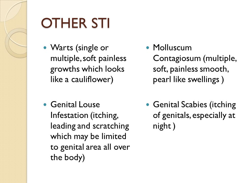 OTHER STI Warts (single or multiple, soft painless growths which looks like a cauliflower) Genital Louse Infestation (itching, leading and scratching which may be limited to genital area all over the body) Molluscum Contagiosum (multiple, soft, painless smooth, pearl like swellings ) Genital Scabies (itching of genitals, especially at night )