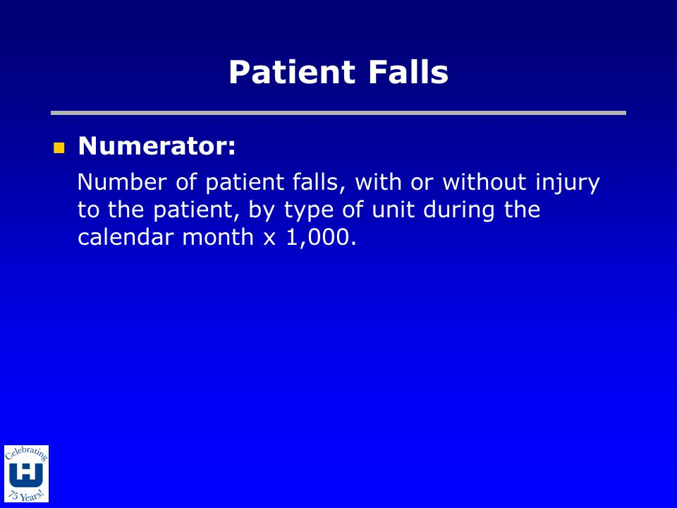 Patient Falls Numerator: Number of patient falls, with or without injury to the patient, by type of unit during the calendar month x 1,000.