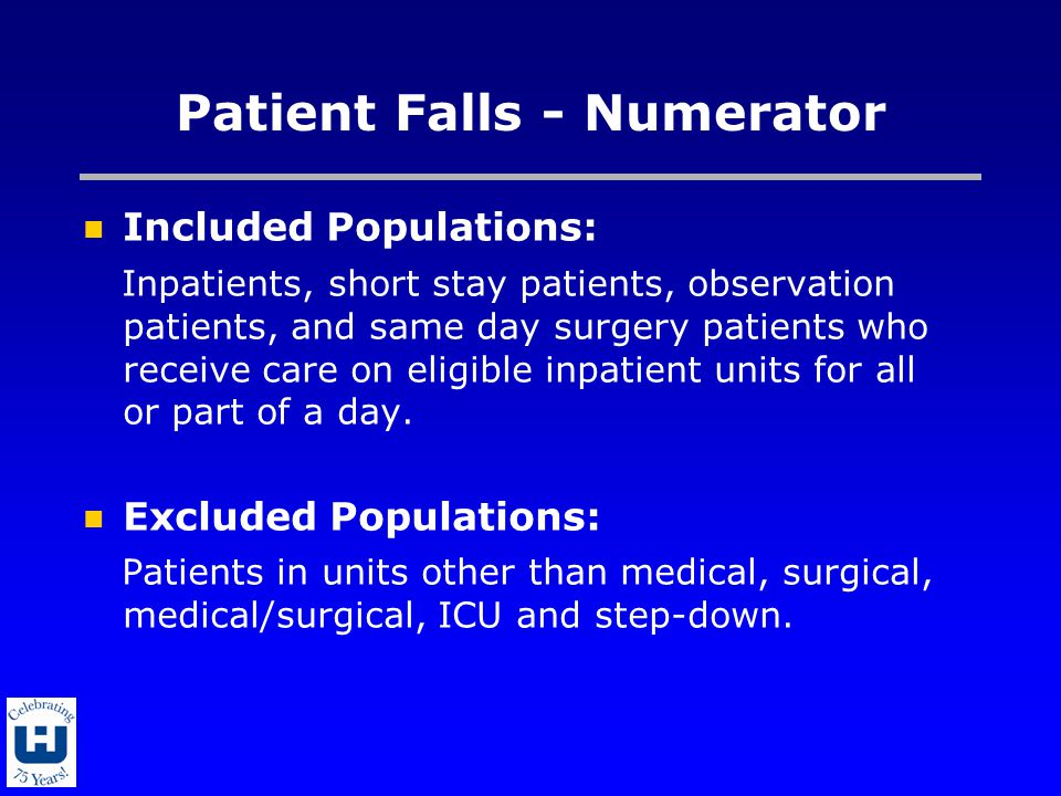 Patient Falls - Numerator Included Populations: Inpatients, short stay patients, observation patients, and same day surgery patients who receive care on eligible inpatient units for all or part of a day.