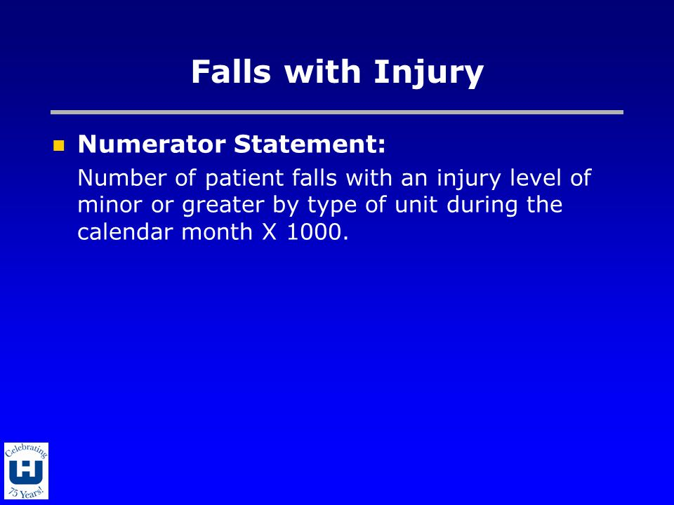 Falls with Injury Numerator Statement: Number of patient falls with an injury level of minor or greater by type of unit during the calendar month X 10
