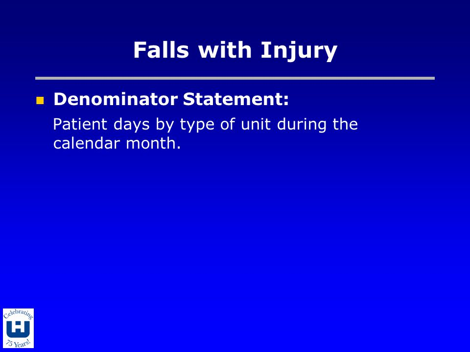 Falls with Injury Denominator Statement: Patient days by type of unit during the calendar month.