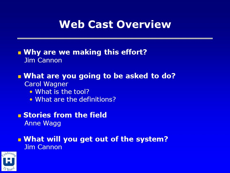 Web Cast Overview Why are we making this effort? Jim Cannon What are you going to be asked to do? Carol Wagner What is the tool? What are the definiti