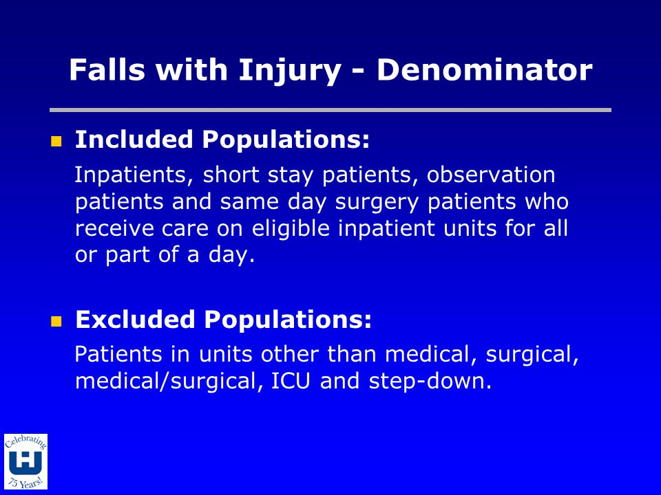 Falls with Injury - Denominator Included Populations: Inpatients, short stay patients, observation patients and same day surgery patients who receive care on eligible inpatient units for all or part of a day.