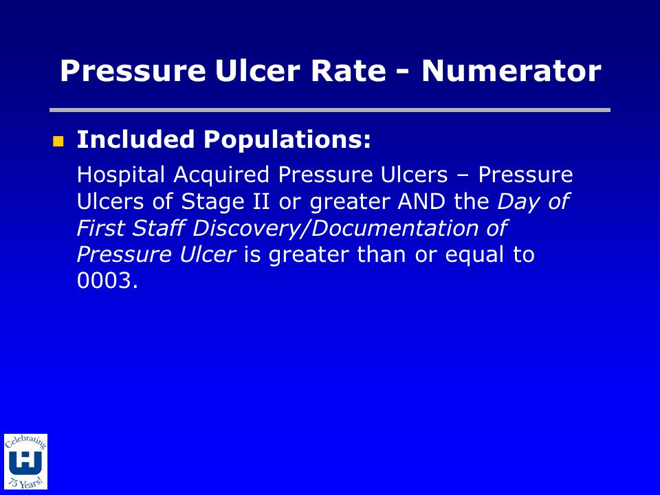 Pressure Ulcer Rate - Numerator Included Populations: Hospital Acquired Pressure Ulcers – Pressure Ulcers of Stage II or greater AND the Day of First Staff Discovery/Documentation of Pressure Ulcer is greater than or equal to 0003.