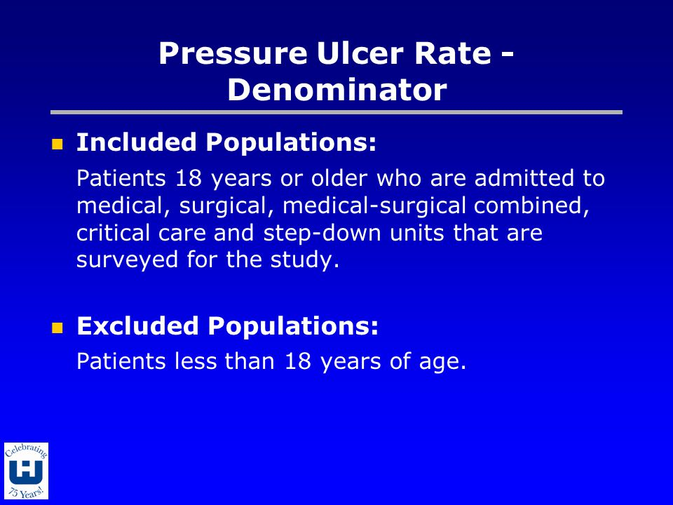 Pressure Ulcer Rate - Denominator Included Populations: Patients 18 years or older who are admitted to medical, surgical, medical-surgical combined, critical care and step-down units that are surveyed for the study.