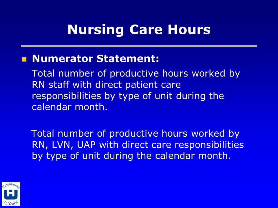 Nursing Care Hours Numerator Statement: Total number of productive hours worked by RN staff with direct patient care responsibilities by type of unit