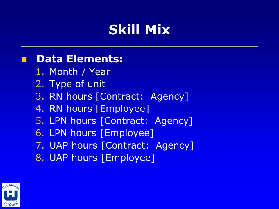 Skill Mix Data Elements: 1.Month / Year 2.Type of unit 3.RN hours [Contract: Agency] 4.RN hours [Employee] 5.LPN hours [Contract: Agency] 6.LPN hours [Employee] 7.UAP hours [Contract: Agency] 8.UAP hours [Employee]