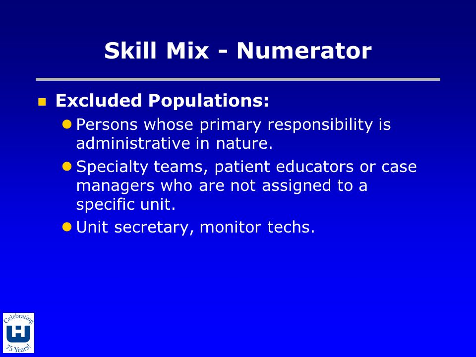 Skill Mix - Numerator Excluded Populations: Persons whose primary responsibility is administrative in nature. Specialty teams, patient educators or ca