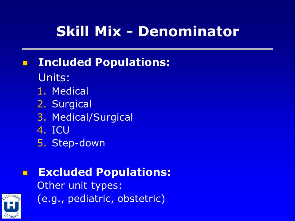 Skill Mix - Denominator Included Populations: Units: 1.Medical 2.Surgical 3.Medical/Surgical 4.ICU 5.Step-down Excluded Populations: Other unit types: (e.g., pediatric, obstetric)