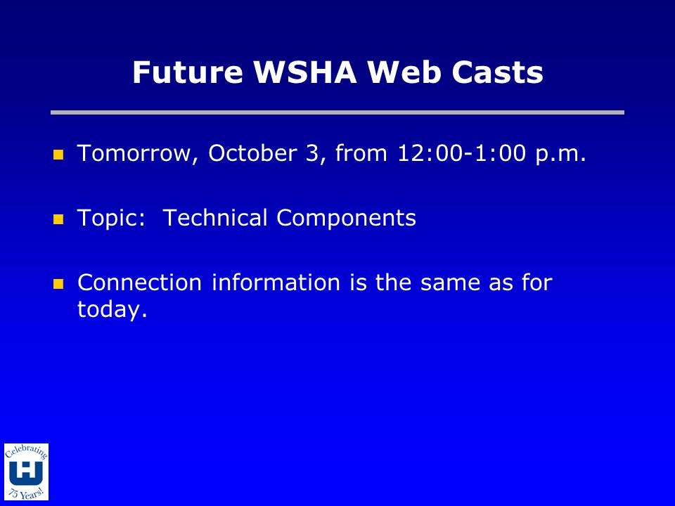Future WSHA Web Casts Tomorrow, October 3, from 12:00-1:00 p.m. Topic: Technical Components Connection information is the same as for today.
