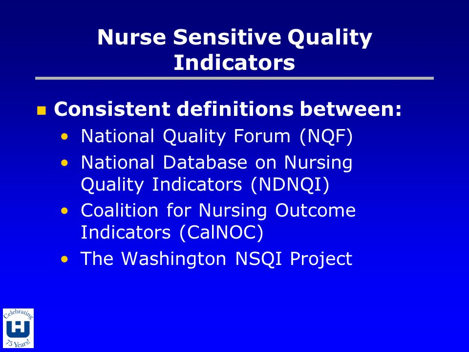 Nurse Sensitive Quality Indicators Consistent definitions between: National Quality Forum (NQF) National Database on Nursing Quality Indicators (NDNQI