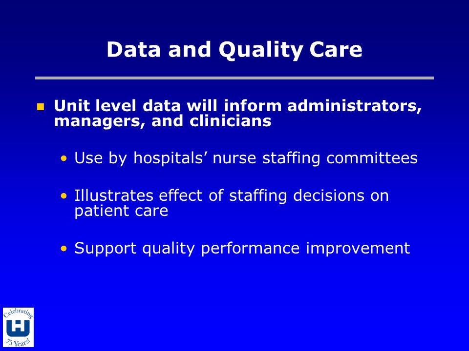 Data and Quality Care Unit level data will inform administrators, managers, and clinicians Use by hospitals' nurse staffing committees Illustrates eff