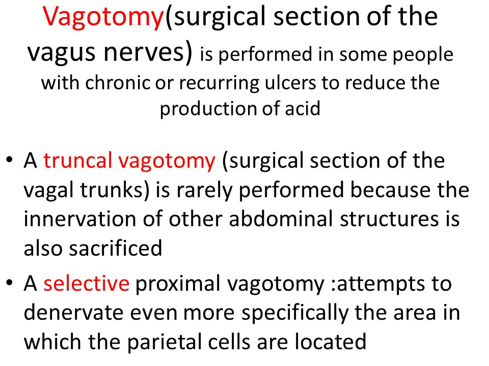 Vagotomy(surgical section of the vagus nerves) is performed in some people with chronic or recurring ulcers to reduce the production of acid A truncal vagotomy (surgical section of the vagal trunks) is rarely performed because the innervation of other abdominal structures is also sacrificed A selective proximal vagotomy :attempts to denervate even more specifically the area in which the parietal cells are located
